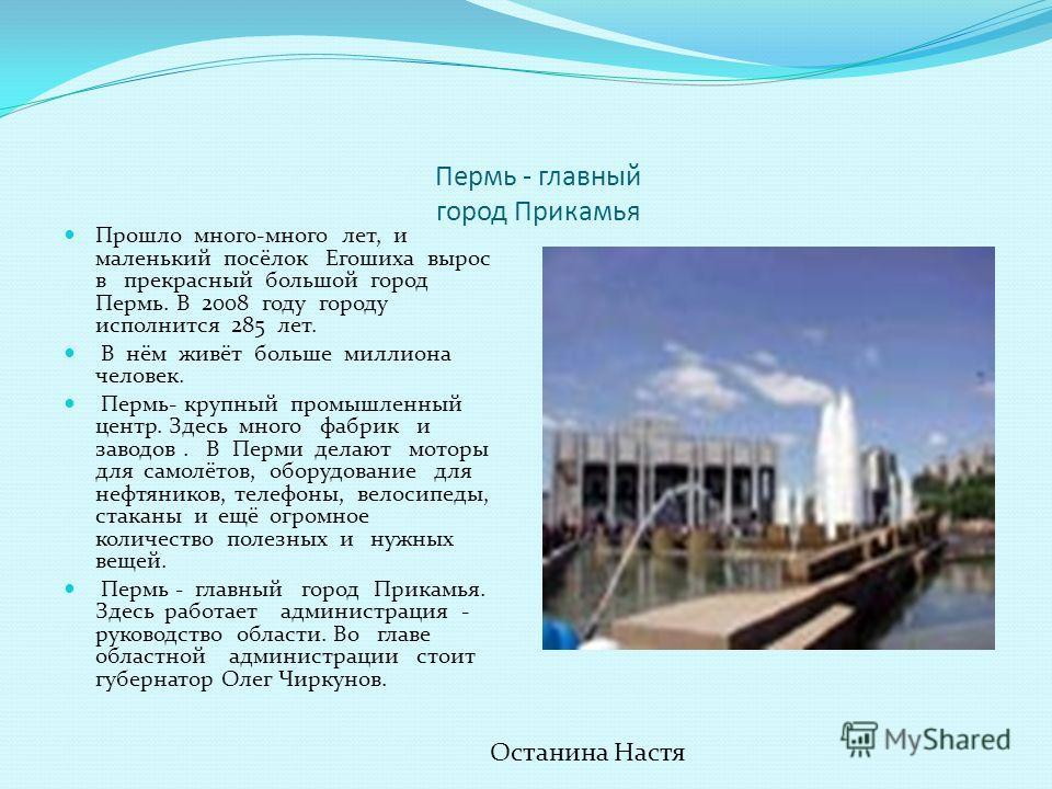 Пермь - главный город Прикамья Прошло много-много лет, и маленький посёлок Егошиха вырос в прекрасный большой город Пермь. В 2008 году городу исполнится 285 лет. В нём живёт больше миллиона человек. Пермь- крупный промышленный центр. Здесь много фабр