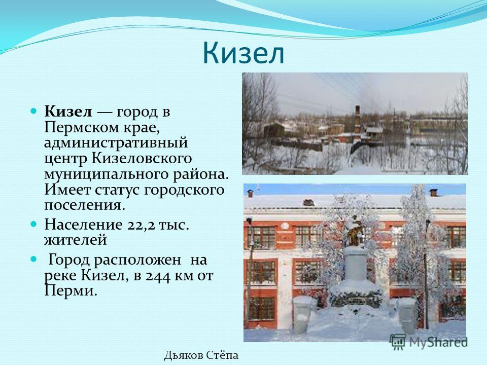 Кизел Кизел город в Пермском крае, административный центр Кизеловского муниципального района. Имеет статус городского поселения. Население 22,2 тыс. жителей Город расположен на реке Кизел, в 244 км от Перми. Дьяков Стёпа