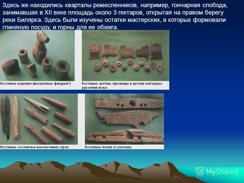 Здесь же находились кварталы ремесленников, например, гончарная слобода, занимавшая в XII веке площадь около 3 гектаров, открытая на правом берегу реки Билярка. Здесь были изучены остатки мастерских, в которых формовали глиняную посуду, и горны для е