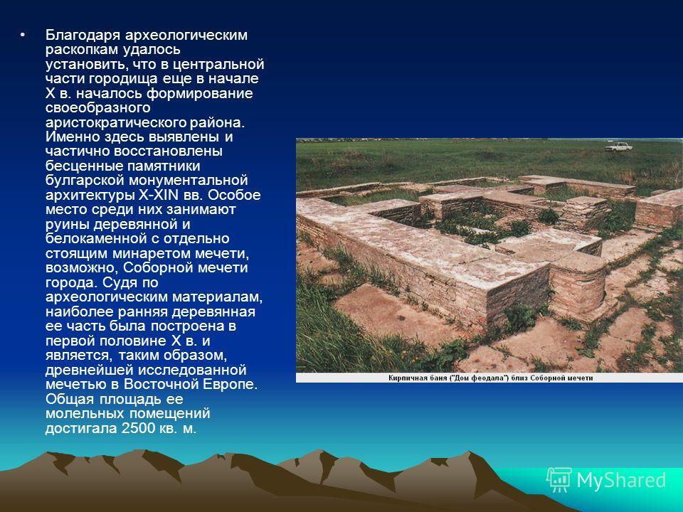 Благодаря археологическим раскопкам удалось установить, что в центральной части городища еще в начале X в. началось формирование своеобразного аристократического района. Именно здесь выявлены и частично восстановлены бесценные памятники булгарской мо