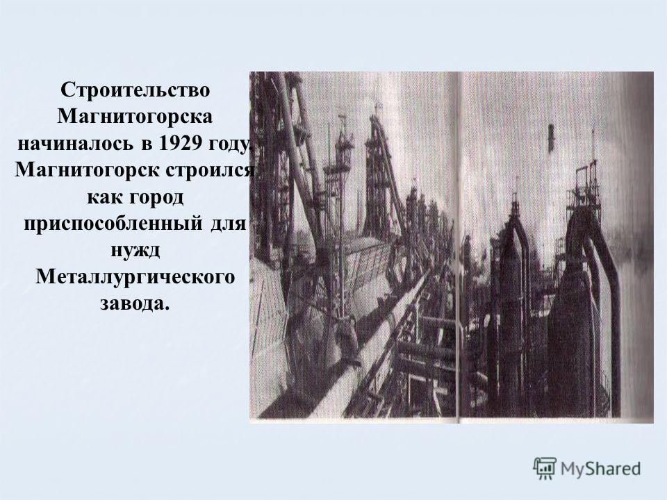 Строительство Магнитогорска начиналось в 1929 году. Магнитогорск строился как город приспособленный для нужд Металлургического завода.