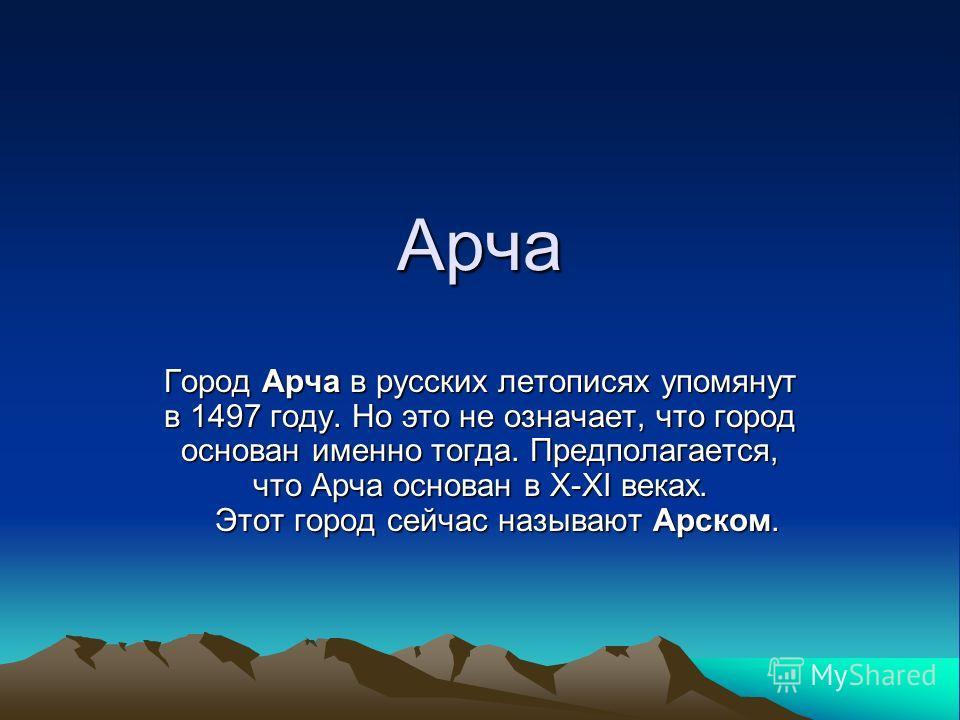 Арча Город Арча в русских летописях упомянут в 1497 году. Но это не означает, что город основан именно тогда. Предполагается, что Арча основан в Х-ХI веках. Этот город сейчас называют Арском.