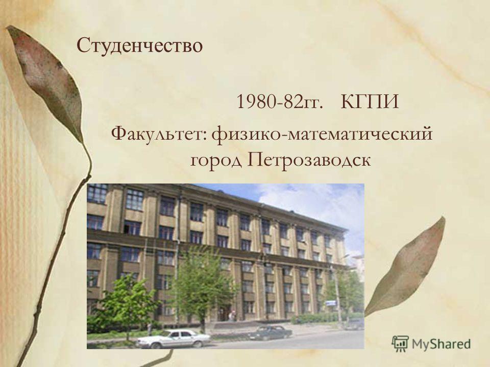 Студенчество 1980-82гг. КГПИ Факультет: физико-математический город Петрозаводск