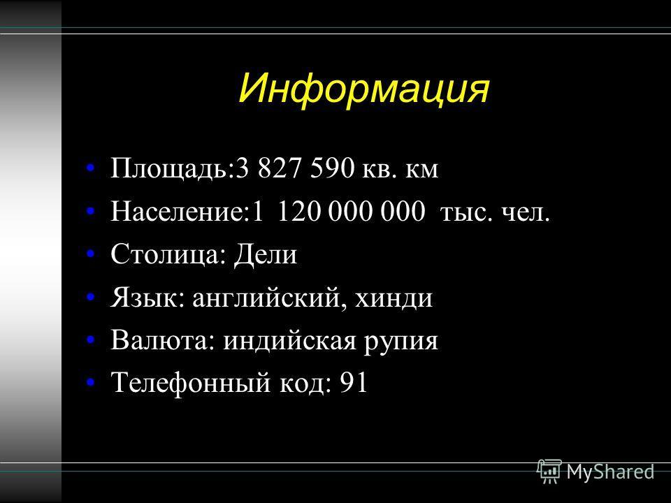 Информация Площадь:3 827 590 кв. км Население:1 120 000 000 тыс. чел. Столица: Дели Язык: английский, хинди Валюта: индийская рупия Телефонный код: 91
