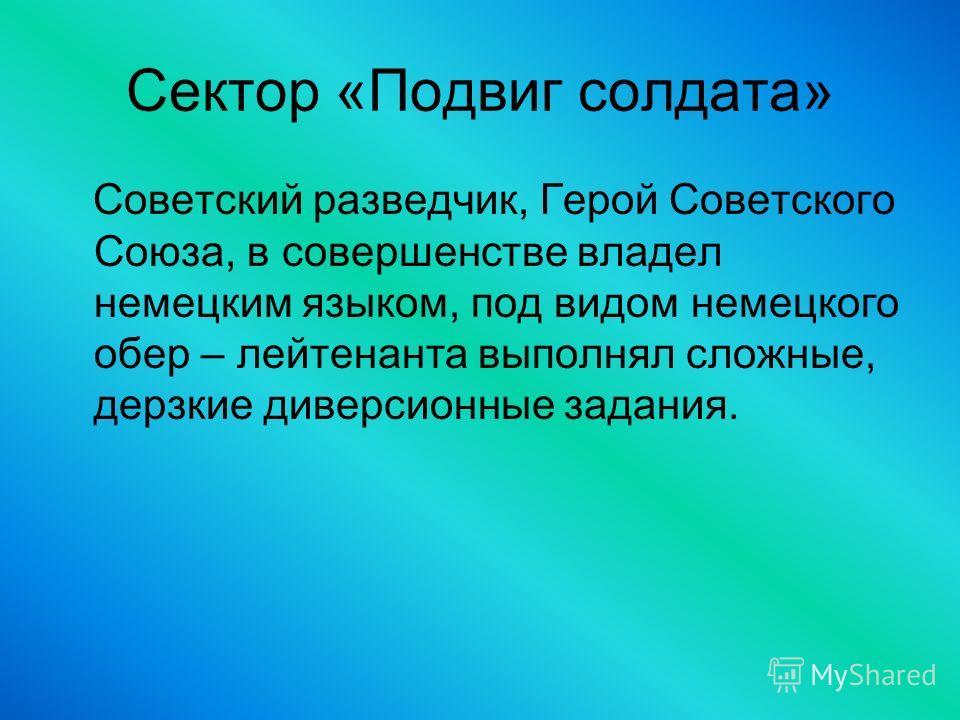 Сектор «Подвиг солдата» Советский разведчик, Герой Советского Союза, в совершенстве владел немецким языком, под видом немецкого обер – лейтенанта выполнял сложные, дерзкие диверсионные задания.