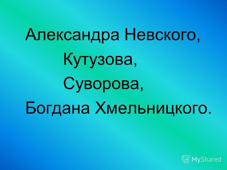 Александра Невского, Кутузова, Суворова, Богдана Хмельницкого.