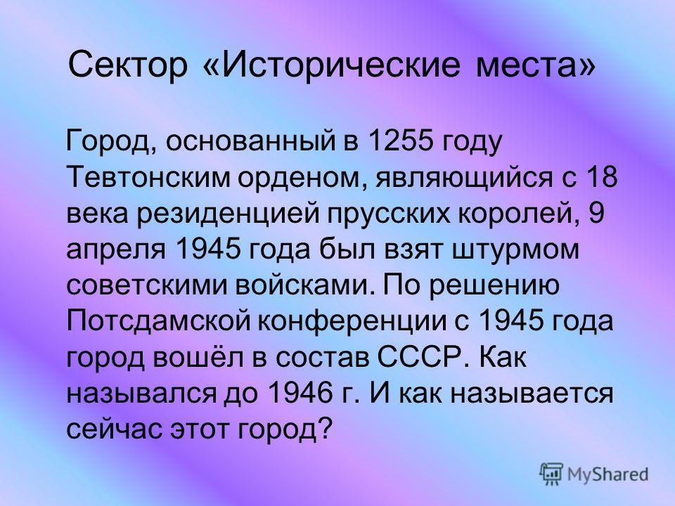 Сектор «Исторические места» Город, основанный в 1255 году Тевтонским орденом, являющийся с 18 века резиденцией прусских королей, 9 апреля 1945 года был взят штурмом советскими войсками. По решению Потсдамской конференции с 1945 года город вошёл в сос