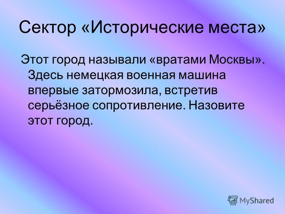 Сектор «Исторические места» Этот город называли «вратами Москвы». Здесь немецкая военная машина впервые затормозила, встретив серьёзное сопротивление. Назовите этот город.