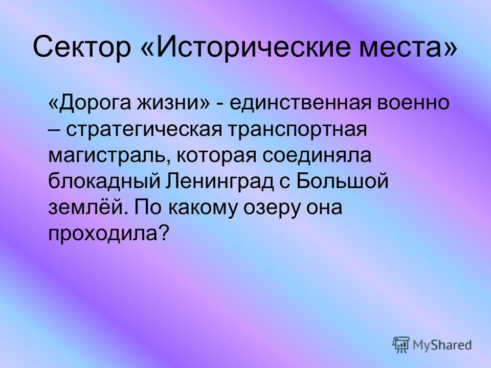 Сектор «Исторические места» «Дорога жизни» - единственная военно – стратегическая транспортная магистраль, которая соединяла блокадный Ленинград с Большой землёй. По какому озеру она проходила?