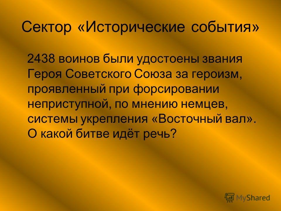 Сектор «Исторические события» 2438 воинов были удостоены звания Героя Советского Союза за героизм, проявленный при форсировании неприступной, по мнению немцев, системы укрепления «Восточный вал». О какой битве идёт речь?