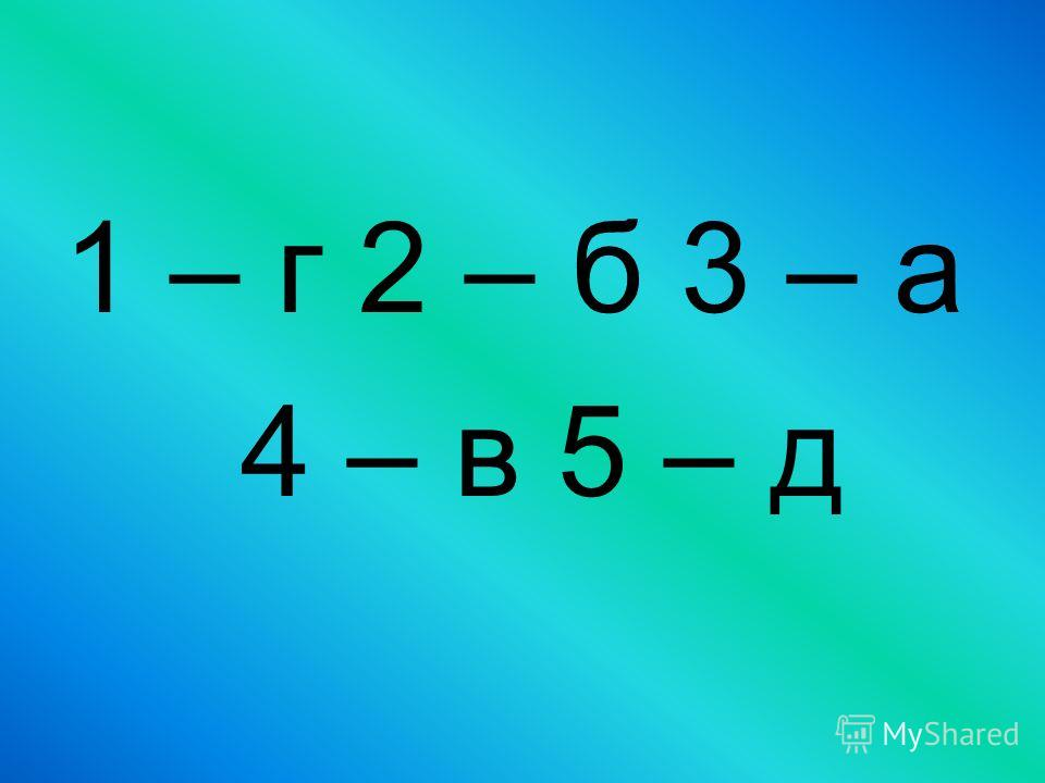 1 – г 2 – б 3 – а 4 – в 5 – д