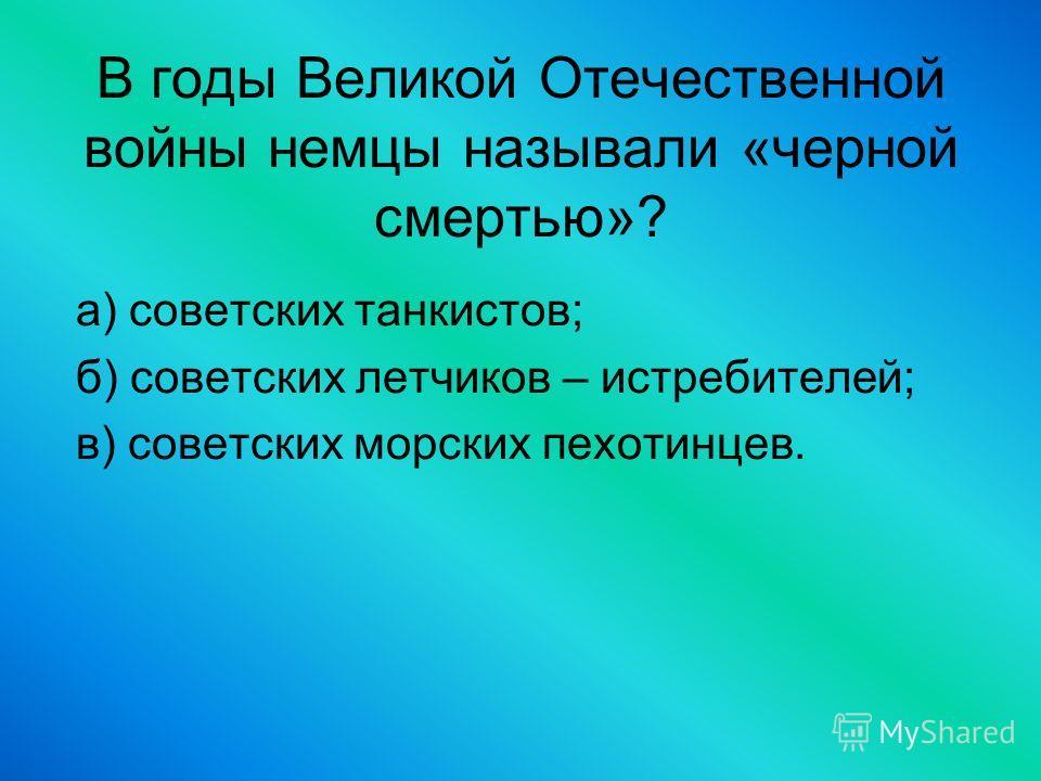 В годы Великой Отечественной войны немцы называли «черной смертью»? а) советских танкистов; б) советских летчиков – истребителей; в) советских морских пехотинцев.