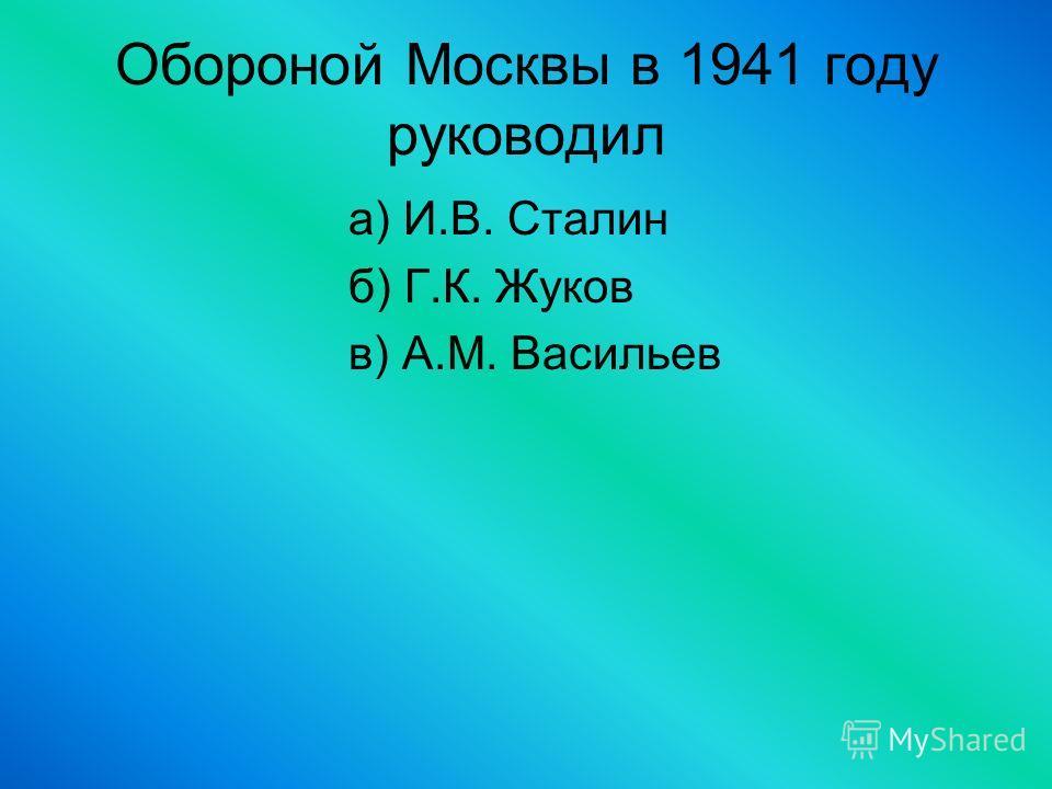 Обороной Москвы в 1941 году руководил а) И.В. Сталин б) Г.К. Жуков в) А.М. Васильев
