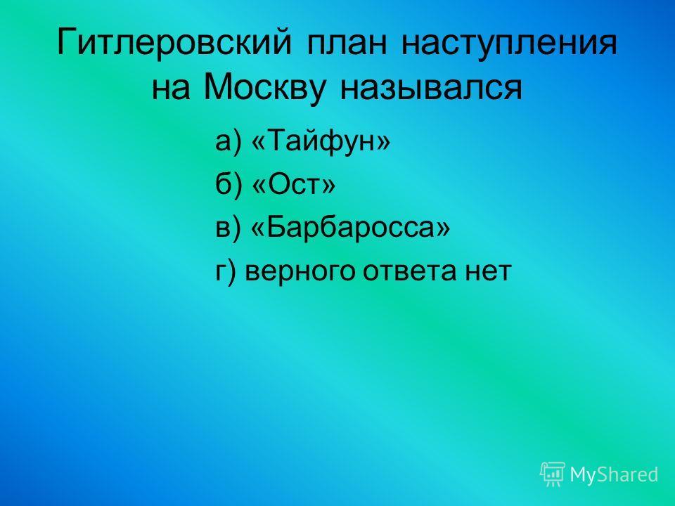 Гитлеровский план наступления на Москву назывался а) «Тайфун» б) «Ост» в) «Барбаросса» г) верного ответа нет