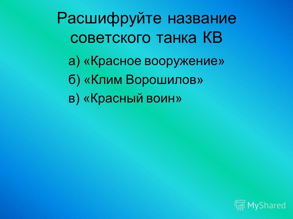 Расшифруйте название советского танка КВ а) «Красное вооружение» б) «Клим Ворошилов» в) «Красный воин»