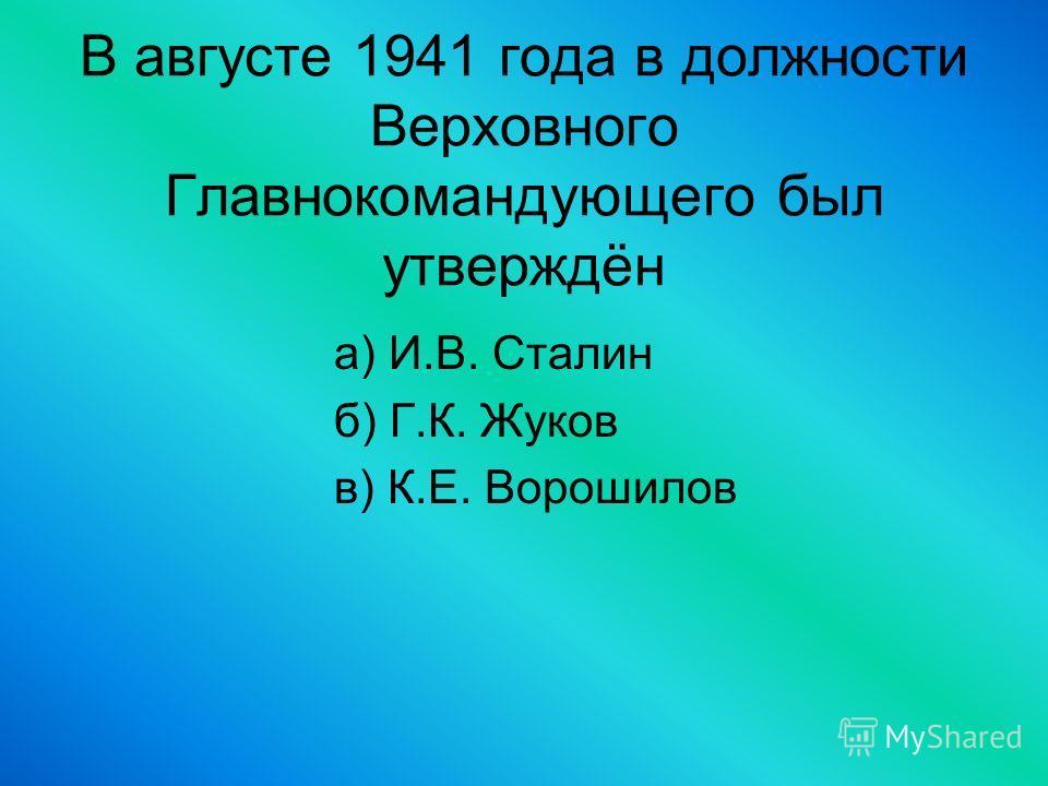 В августе 1941 года в должности Верховного Главнокомандующего был утверждён а) И.В. Сталин б) Г.К. Жуков в) К.Е. Ворошилов