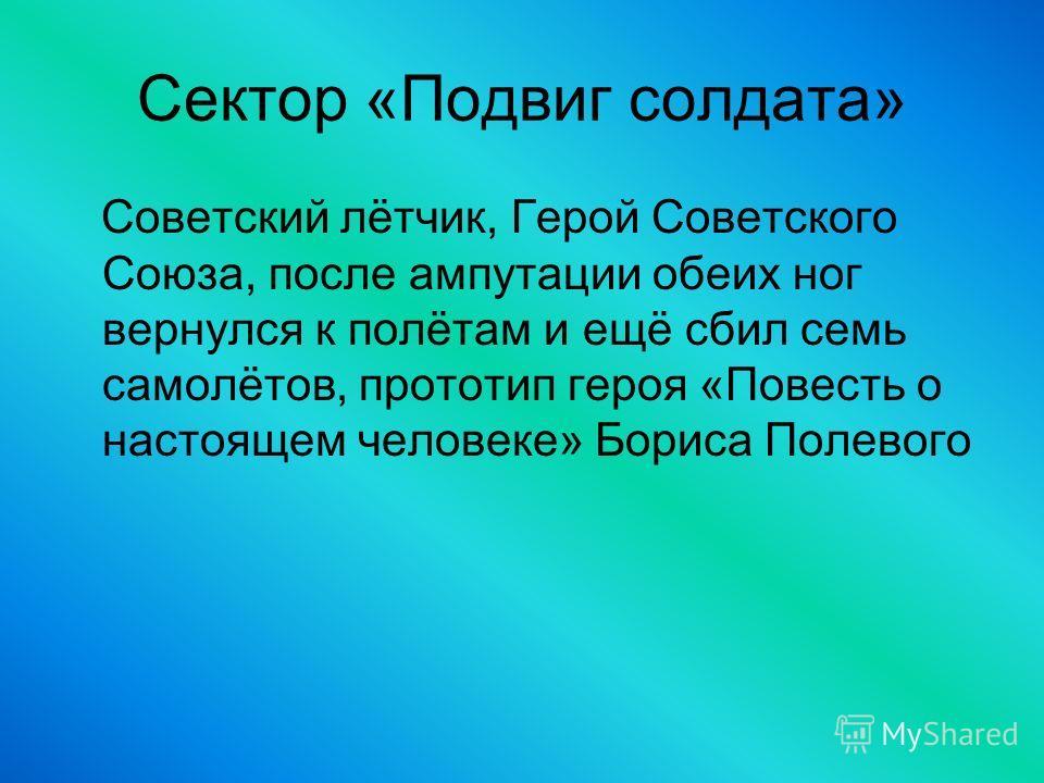 Сектор «Подвиг солдата» Советский лётчик, Герой Советского Союза, после ампутации обеих ног вернулся к полётам и ещё сбил семь самолётов, прототип героя «Повесть о настоящем человеке» Бориса Полевого