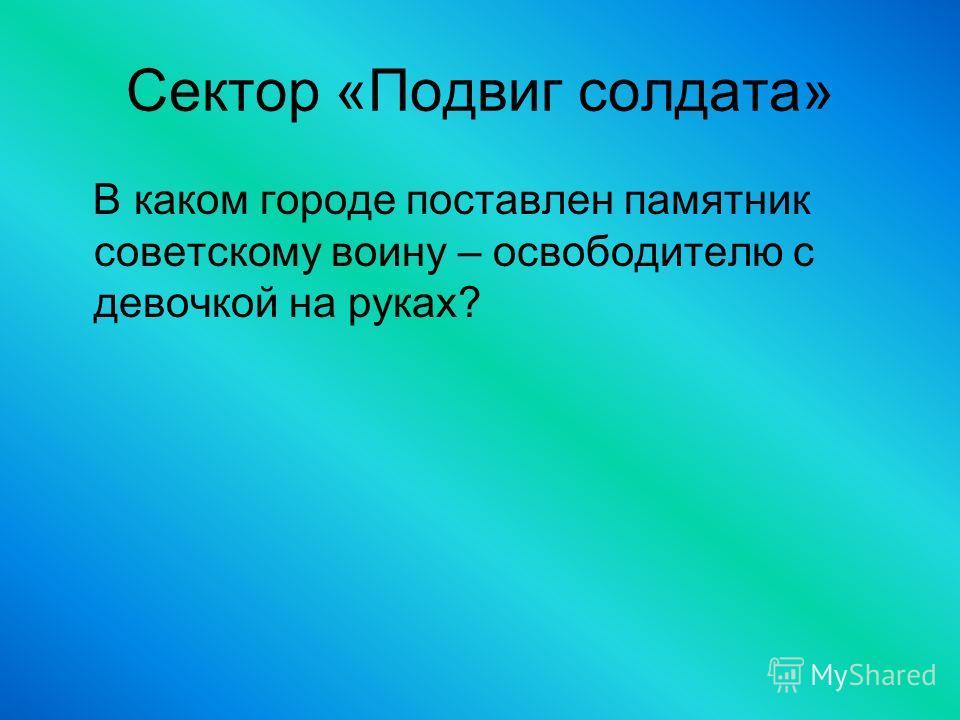 Сектор «Подвиг солдата» В каком городе поставлен памятник советскому воину – освободителю с девочкой на руках?