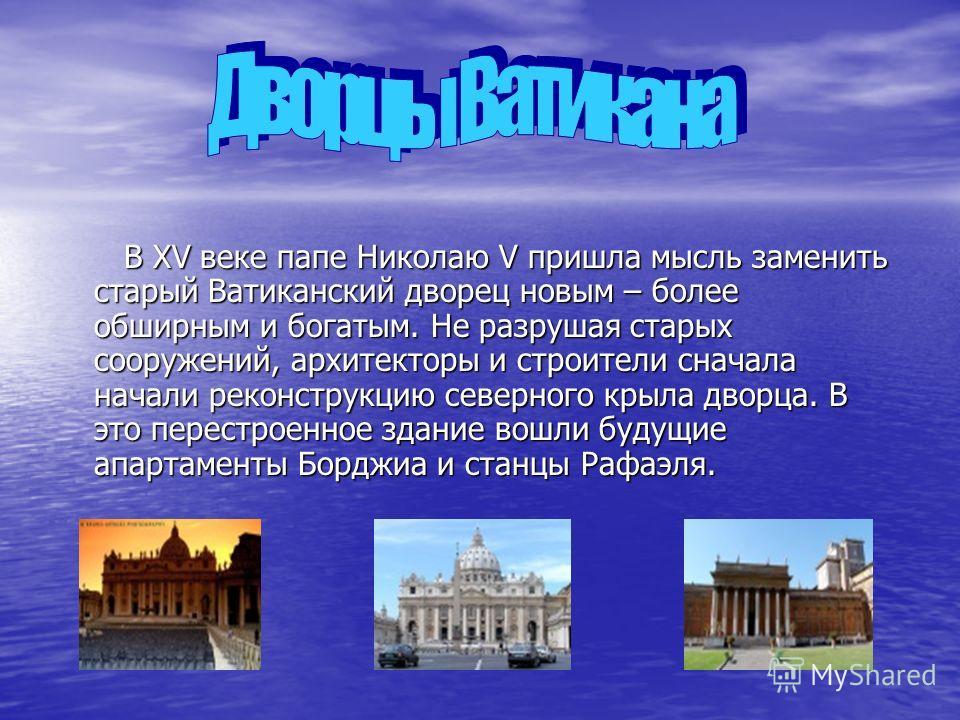 В XV веке папе Николаю V пришла мысль заменить старый Ватиканский дворец новым – более обширным и богатым. Не разрушая старых сооружений, архитекторы и строители сначала начали реконструкцию северного крыла дворца. В это перестроенное здание вошли бу