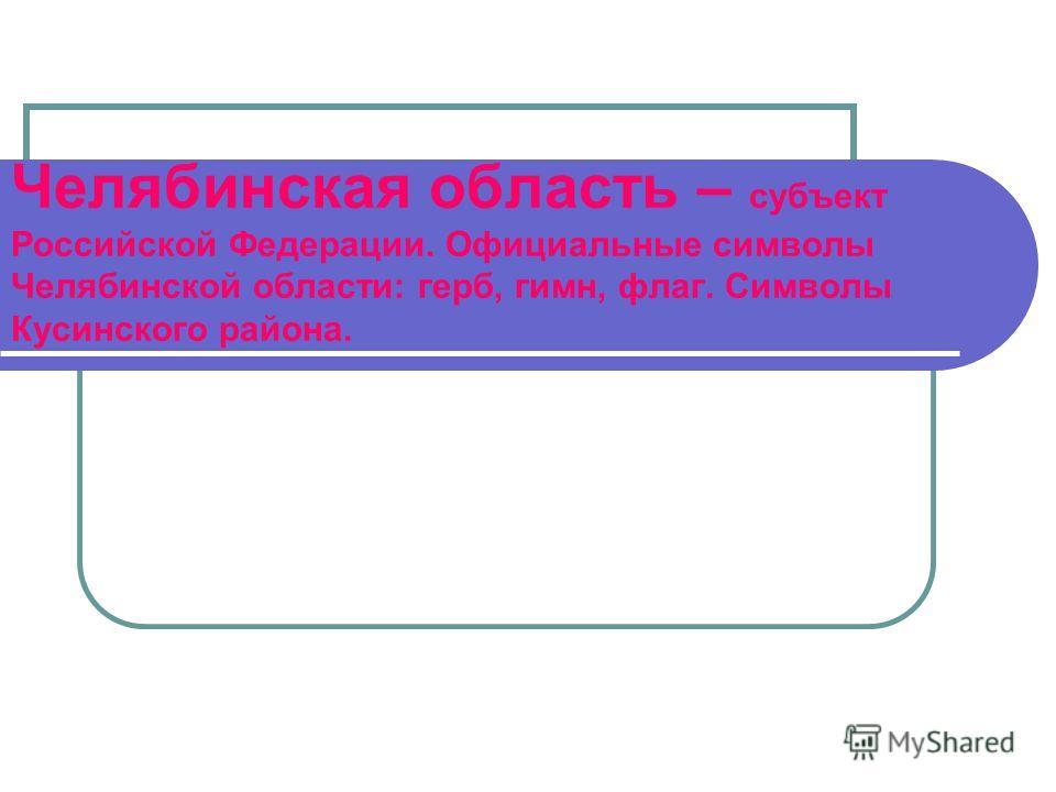Челябинская область – субъект Российской Федерации. Официальные символы Челябинской области: герб, гимн, флаг. Символы Кусинского района.