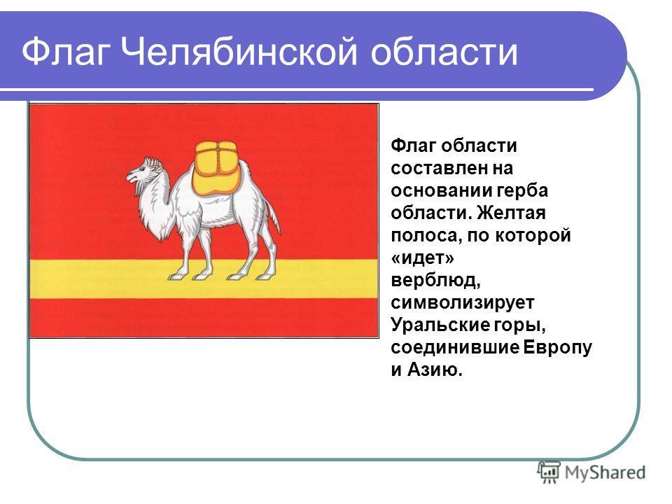 Флаг Челябинской области Флаг области составлен на основании герба области. Желтая полоса, по которой «идет» верблюд, символизирует Уральские горы, соединившие Европу и Азию.