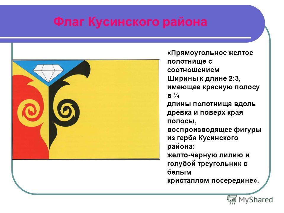Флаг Кусинского района «Прямоугольное желтое полотнище с соотношением Ширины к длине 2:3, имеющее красную полосу в ¼ длины полотнища вдоль древка и поверх края полосы, воспроизводящее фигуры из герба Кусинского района: желто-черную лилию и голубой тр