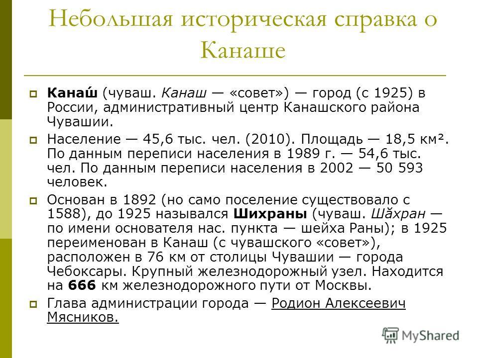 Небольшая историческая справка о Канаше Кана́ш (чуваш. Канаш «совет») город (с 1925) в России, административный центр Канашского района Чувашии. Население 45,6 тыс. чел. (2010). Площадь 18,5 км². По данным переписи населения в 1989 г. 54,6 тыс. чел.