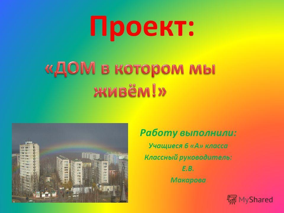 Проект: Работу выполнили: Учащиеся 6 «А» класса Классный руководитель: Е.В. Макарова
