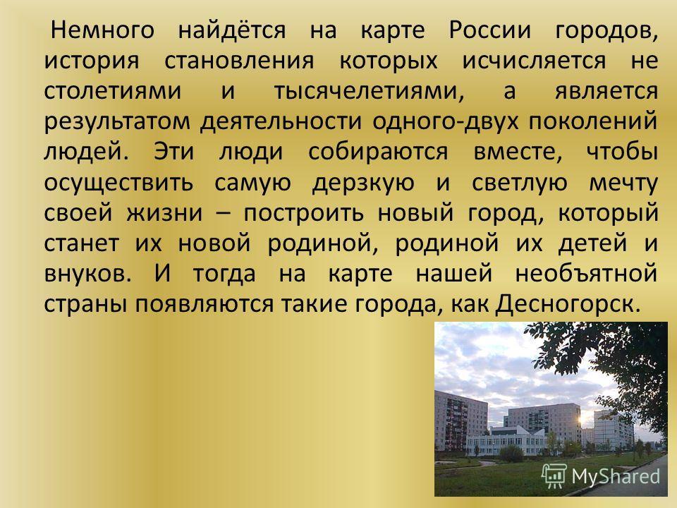 Немного найдётся на карте России городов, история становления которых исчисляется не столетиями и тысячелетиями, а является результатом деятельности одного-двух поколений людей. Эти люди собираются вместе, чтобы осуществить самую дерзкую и светлую ме