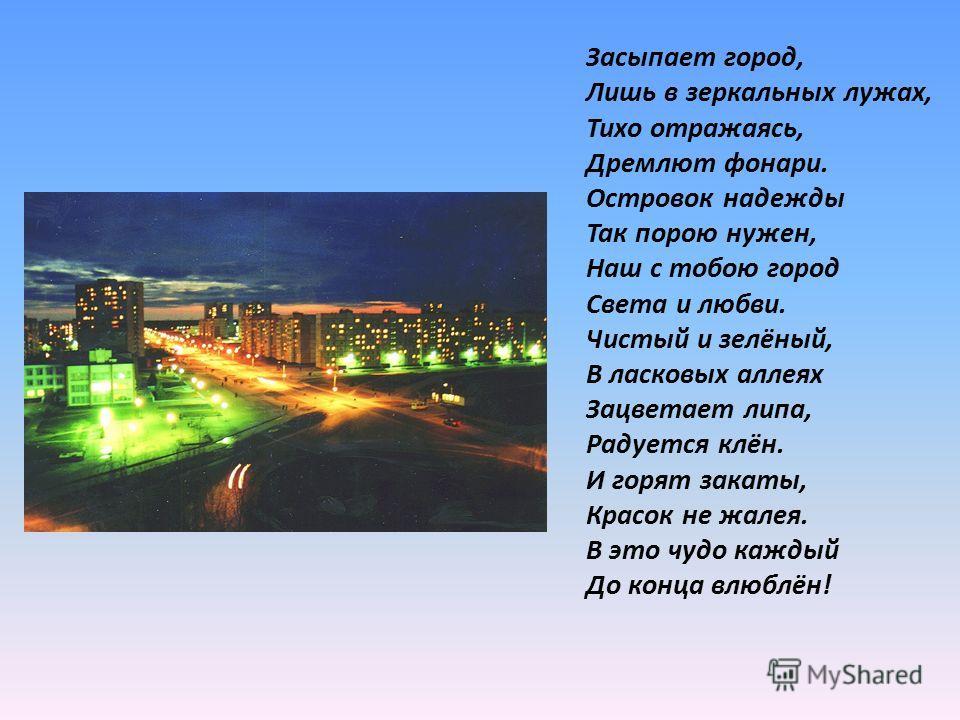 Засыпает город, Лишь в зеркальных лужах, Тихо отражаясь, Дремлют фонари. Островок надежды Так порою нужен, Наш с тобою город Света и любви. Чистый и зелёный, В ласковых аллеях Зацветает липа, Радуется клён. И горят закаты, Красок не жалея. В это чудо