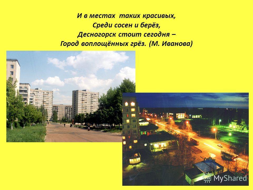 И в местах таких красивых, Среди сосен и берёз, Десногорск стоит сегодня – Город воплощённых грёз. (М. Иванова)