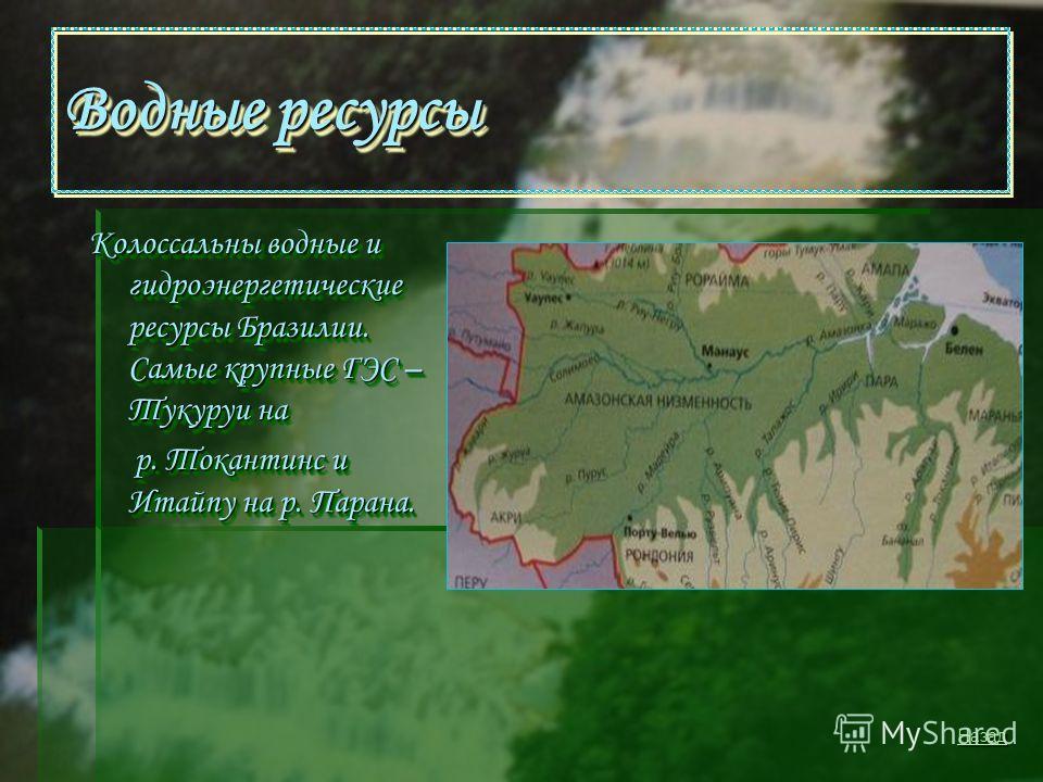 Водные ресурсы Колоссальны водные и гидроэнергетические ресурсы Бразилии. Самые крупные ГЭС – Тукуруи на р. Токантинс и Итайпу на р. Парана. р. Токантинс и Итайпу на р. Парана. Колоссальны водные и гидроэнергетические ресурсы Бразилии. Самые крупные