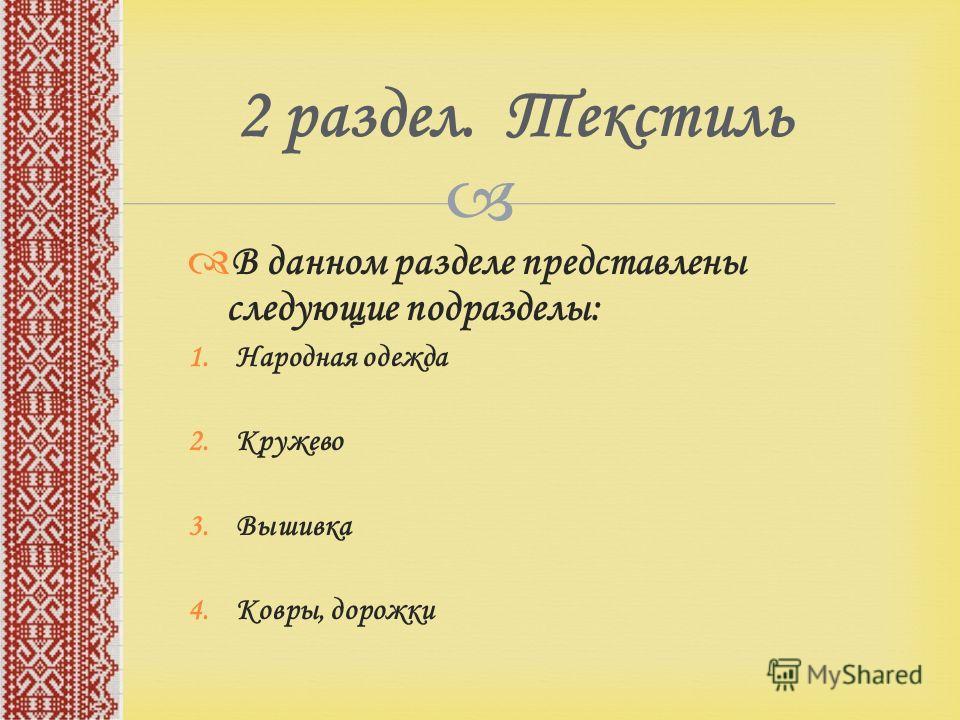 2 раздел. Текстиль В данном разделе представлены следующие подразделы: 1.Народная одежда 2.Кружево 3.Вышивка 4.Ковры, дорожки