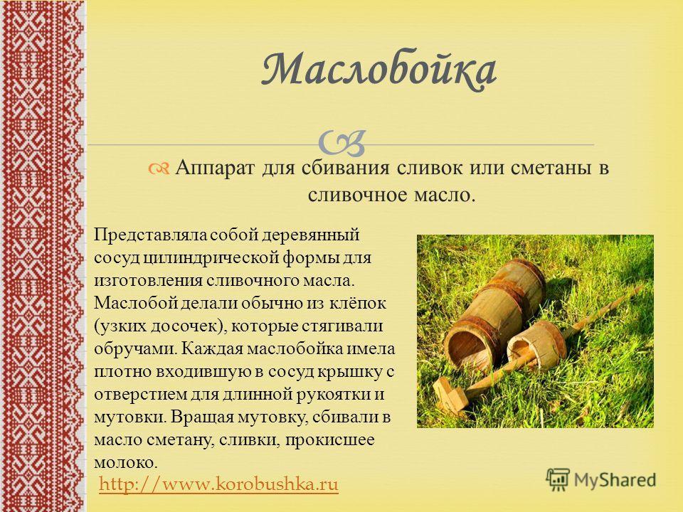 Аппарат для сбивания сливок или сметаны в сливочное масло. Маслобойка Представляла собой деревянный сосуд цилиндрической формы для изготовления сливочного масла. Маслобой делали обычно из клёпок (узких досочек), которые стягивали обручами. Каждая мас