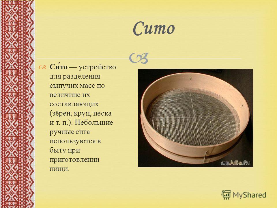 Сито устройство для разделения сыпучих масс по величине их составляющих ( зёрен, круп, песка и т. п.). Небольшие ручные сита используются в быту при приготовлении пищи. Сито