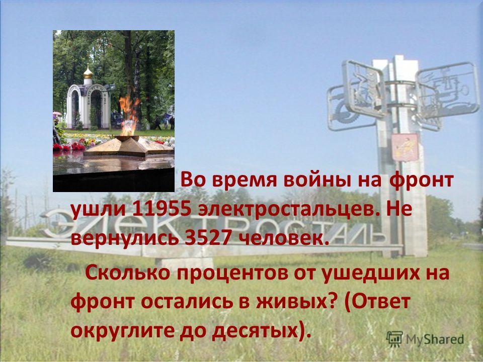 Во время войны на фронт ушли 11955 электростальцев. Не вернулись 3527 человек. Сколько процентов от ушедших на фронт остались в живых? (Ответ округлите до десятых).
