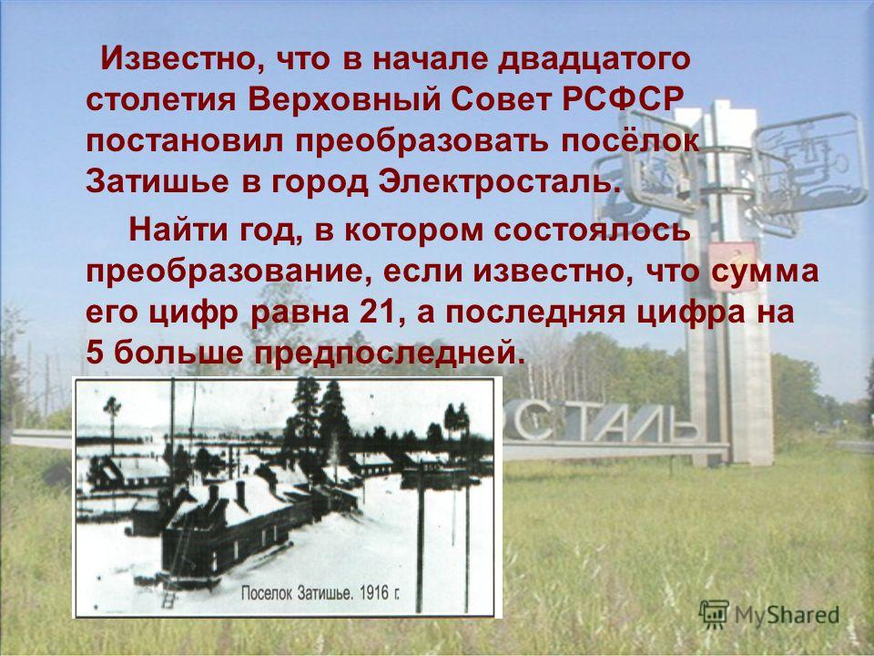 Известно, что в начале двадцатого столетия Верховный Совет РСФСР постановил преобразовать посёлок Затишье в город Электросталь. Найти год, в котором состоялось преобразование, если известно, что сумма его цифр равна 21, а последняя цифра на 5 больше