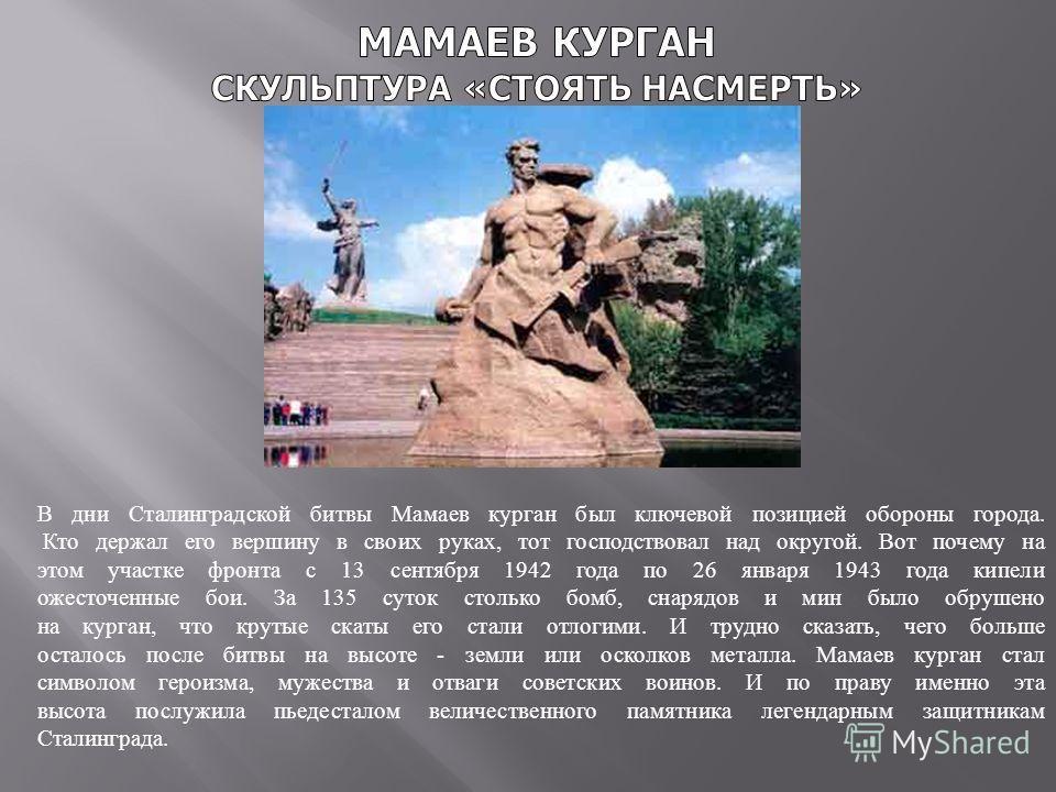 В дни Сталинградской битвы Мамаев курган был ключевой позицией обороны города. Кто держал его вершину в своих руках, тот господствовал над округой. Вот почему на этом участке фронта с 13 сентября 1942 года по 26 января 1943 года кипели ожесточенные б