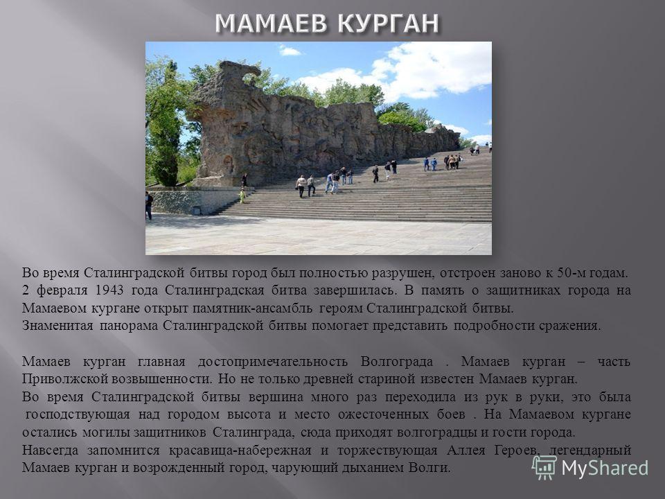 Во время Сталинградской битвы город был полностью разрушен, отстроен заново к 50-м годам. 2 февраля 1943 года Сталинградская битва завершилась. В память о защитниках города на Мамаевом кургане открыт памятник-ансамбль героям Сталинградской битвы. Зна