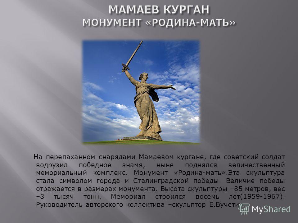 На перепаханном снарядами Мамаевом кургане, где советский солдат водрузил победное знамя, ныне поднялся величественный мемориальный комплекс. Монумент «Родина-мать».Эта скульптура стала символом города и Сталинградской победы. Величие победы отражает