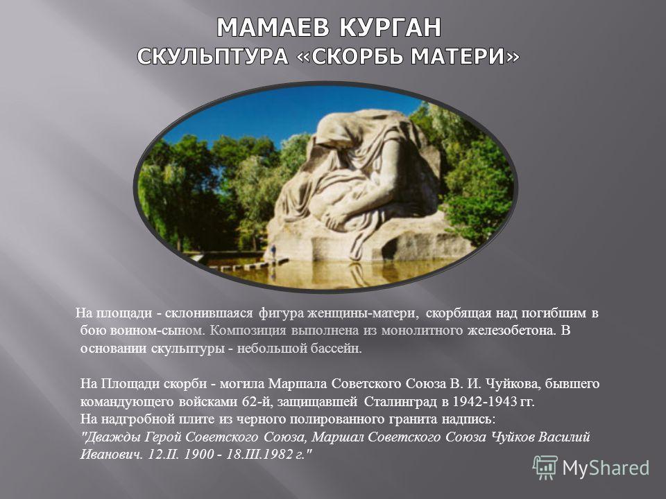 На площади - склонившаяся фигура женщины - матери, скорбящая над погибшим в бою воином - сыном. Композиция выполнена из монолитного железобетона. В основании скульптуры - небольшой бассейн. На Площади скорби - могила Маршала Советского Союза В. И. Чу