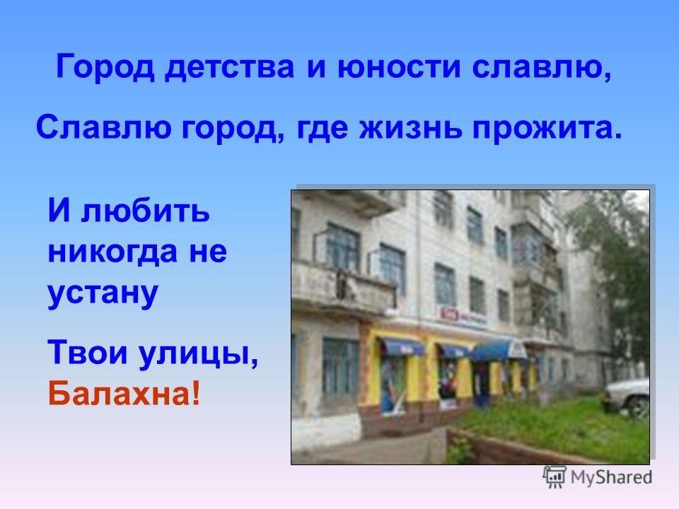 Город детства и юности славлю, Славлю город, где жизнь прожита. И любить никогда не устану Твои улицы, Балахна!