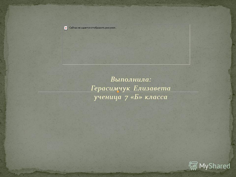 Выполнила: Герасимчук Елизавета ученица 7 «Б» класса