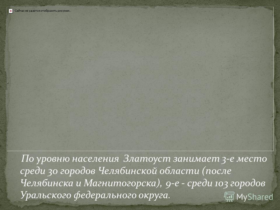 По уровню населения Златоуст занимает 3-е место среди 30 городов Челябинской области (после Челябинска и Магнитогорска), 9-е - среди 103 городов Уральского федерального округа.
