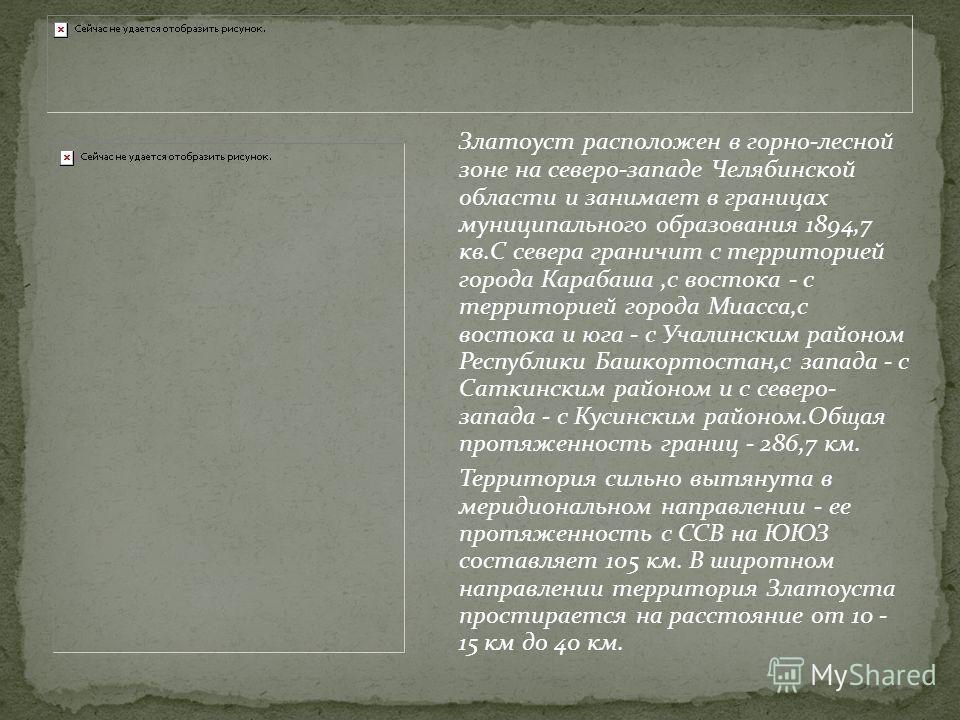 Златоуст расположен в горно-лесной зоне на северо-западе Челябинской области и занимает в границах муниципального образования 1894,7 кв.С севера граничит с территорией города Карабаша,с востока - с территорией города Миасса,с востока и юга - с Учалин