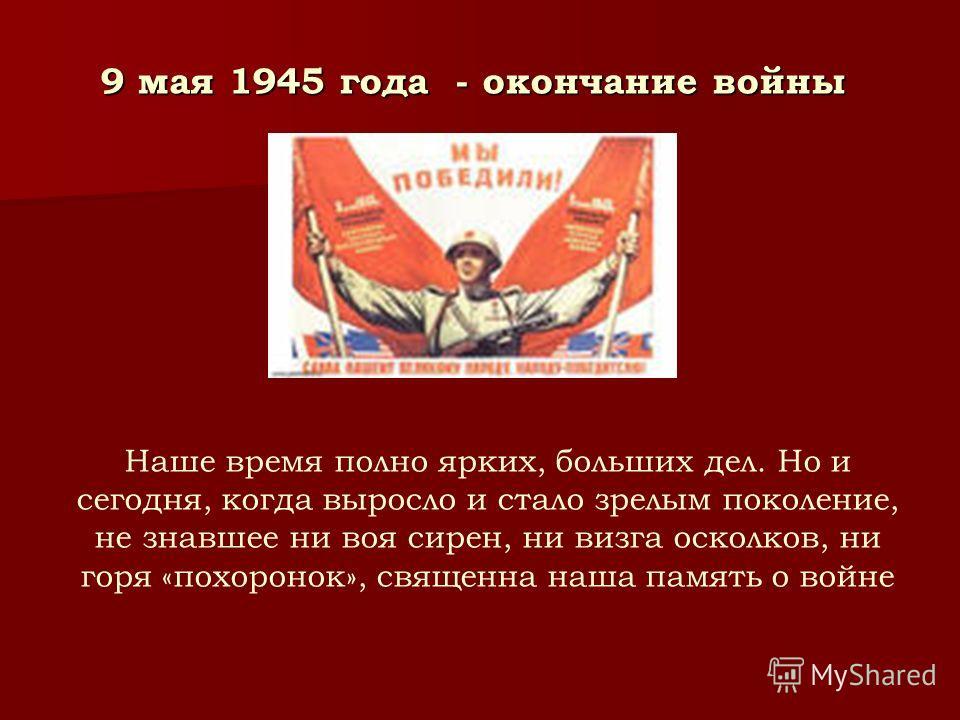 9 мая 1945 года - окончание войны Наше время полно ярких, больших дел. Но и сегодня, когда выросло и стало зрелым поколение, не знавшее ни воя сирен, ни визга осколков, ни горя «похоронок», священна наша память о войне