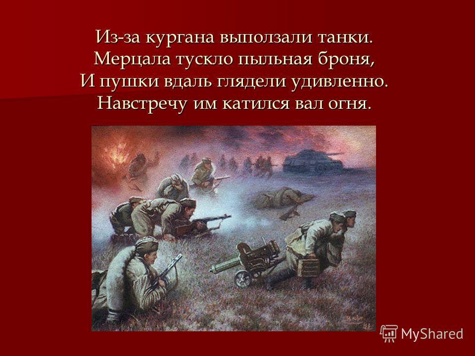 Из-за кургана выползали танки. Мерцала тускло пыльная броня, И пушки вдаль глядели удивленно. Навстречу им катился вал огня.