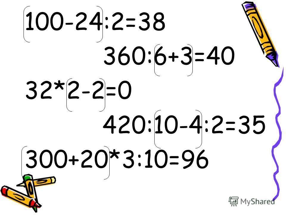 100-24:2=38 360:6+3=40 32*2-2=0 420:10-4:2=35 300+20*3:10=96