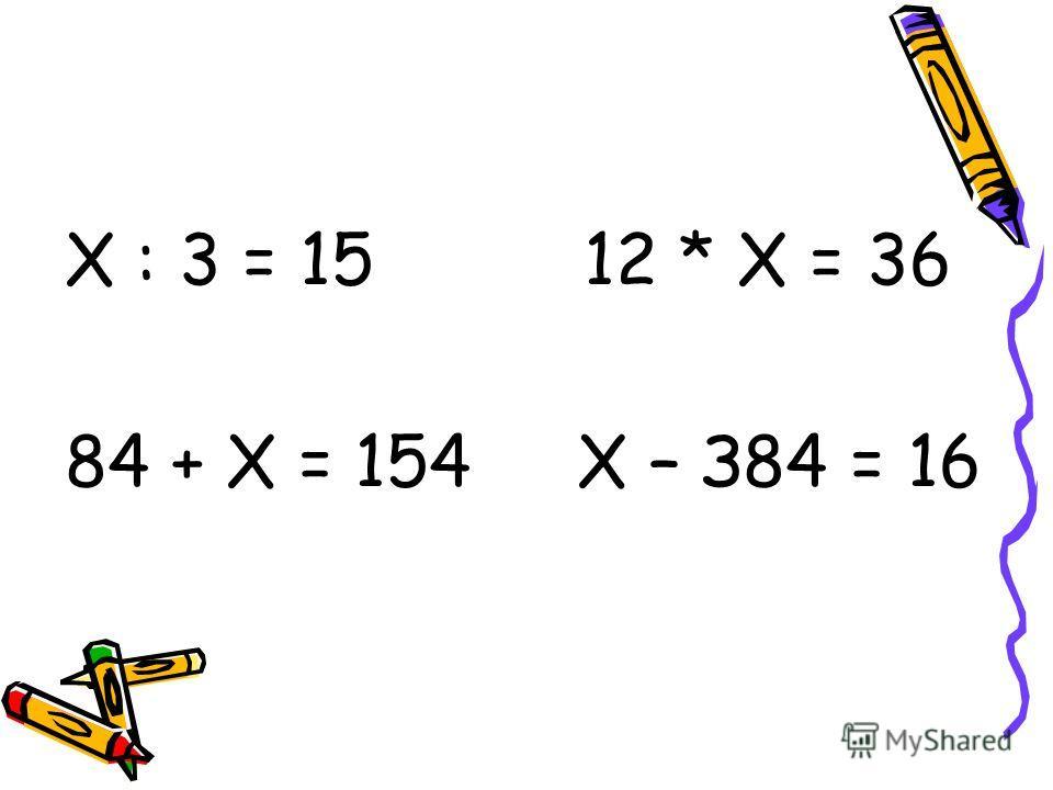 Х : 3 = 15 12 * Х = 36 84 + Х = 154 Х – З84 = 16