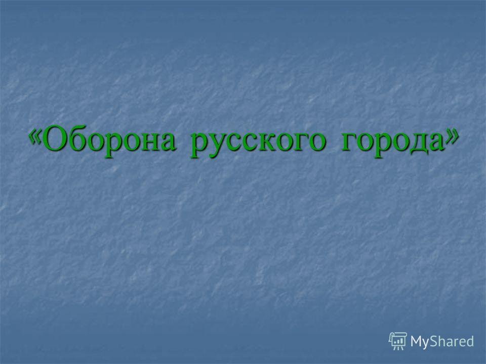 « Оборона русского города »